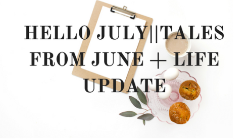 HELLO JULY__TALES FROM JUNE + LIFE UPDATE