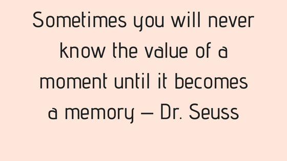 Sometimes you will never know the value of a moment until it becomes a memory – Dr. Seuss